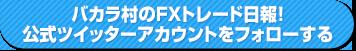 バカラ村のFXトレード日報!公式ツイッターアカウントをフォローする